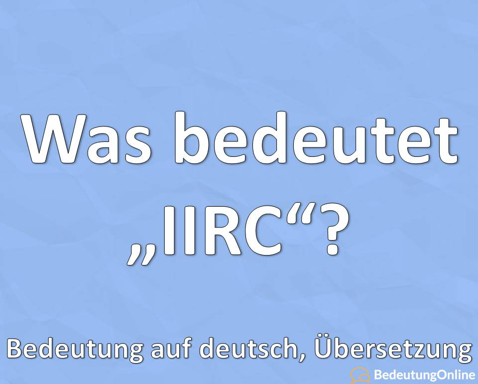 """Was bedeutet die Abkürzung """"IIRC"""" ausgeschrieben? Bedeutung auf deutsch, Definition"""