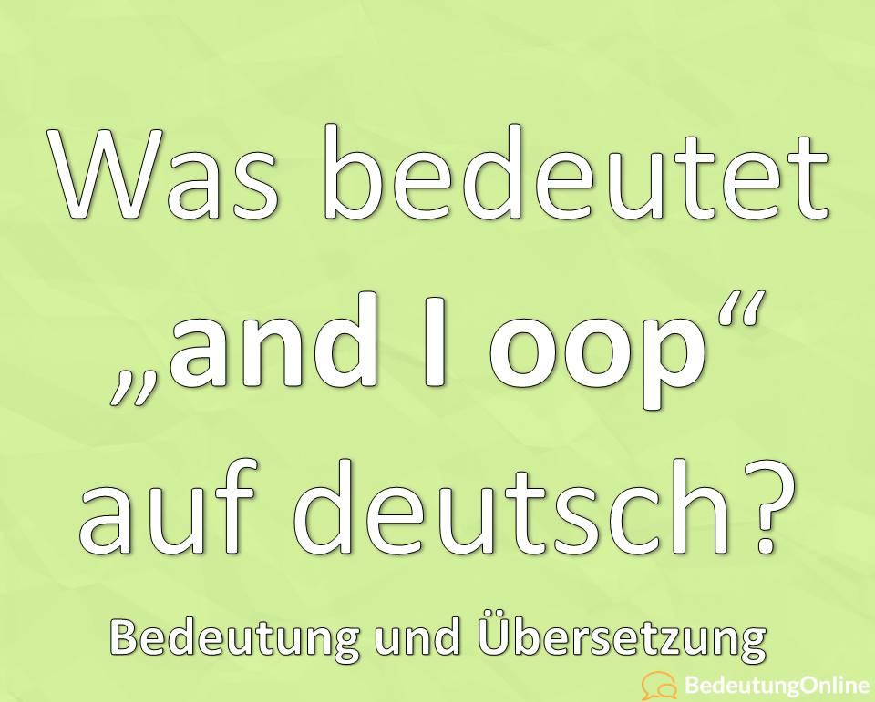 """Was bedeutet """"and I oop"""" auf deutsch? Bedeutung, Übersetzung"""