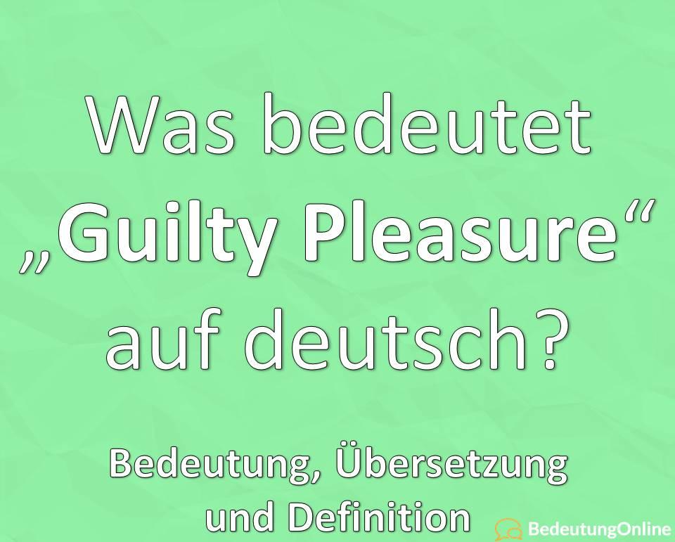 "Was bedeutet ""Guilty Pleasure"" auf deutsch? Übersetzung, Bedeutung,"