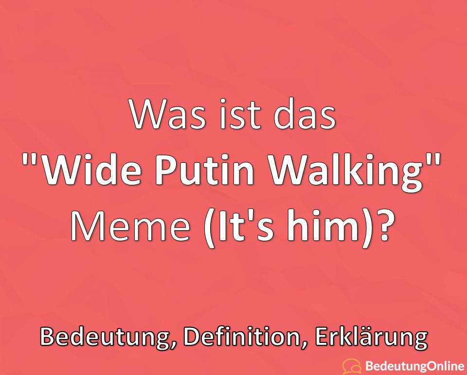 Was ist das Wide Putin Walking Meme, It's him, Bedeutung, Definition