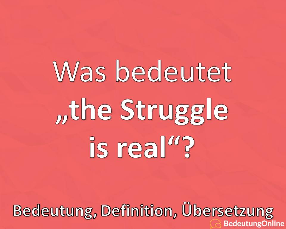 the struggle is real, Bedeutung, Definition, Übersetzung auf deutsch