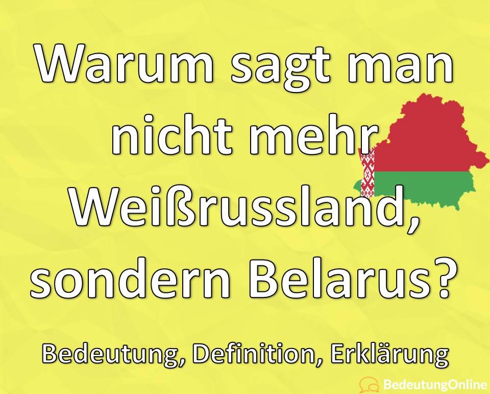 Warum sagt man nicht mehr Weißrussland, sondern Belarus? Bedeutung, Erklärung
