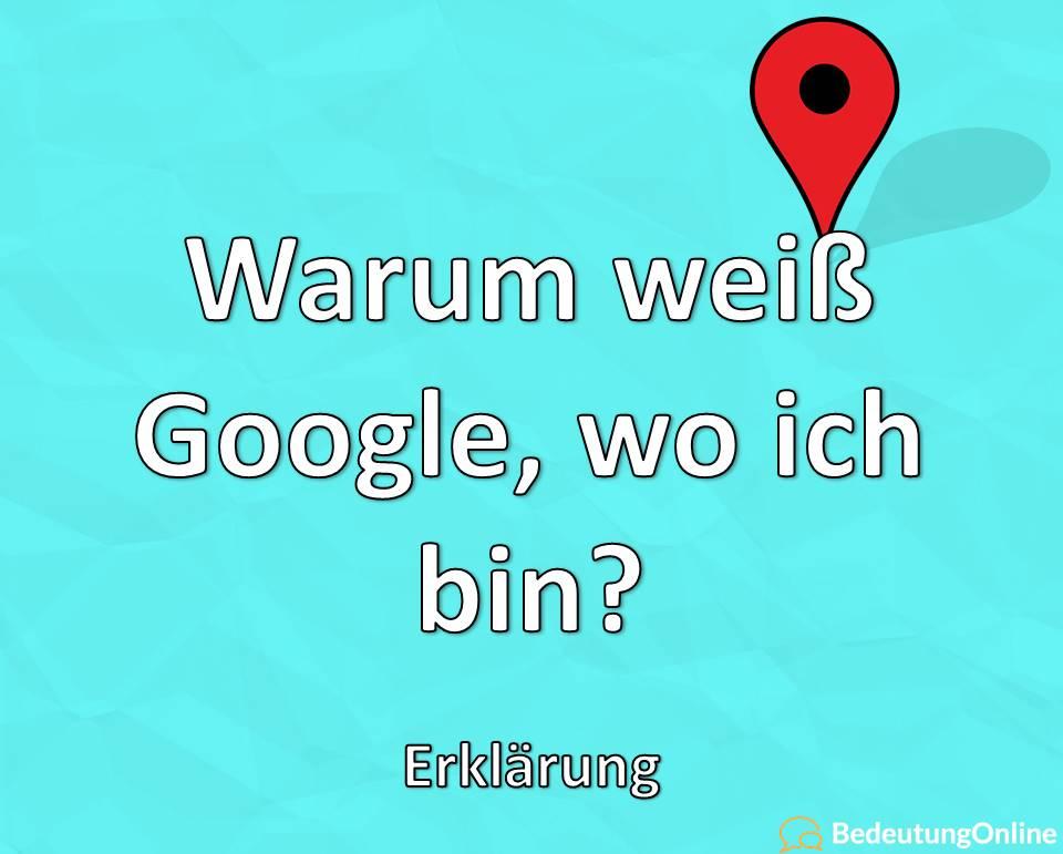 Warum weiß Google, wo ich bin, Erklärung