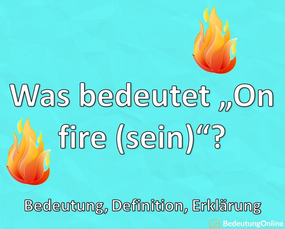 Was bedeutet on fire sein, Bedeutung, Definition, Erklärung
