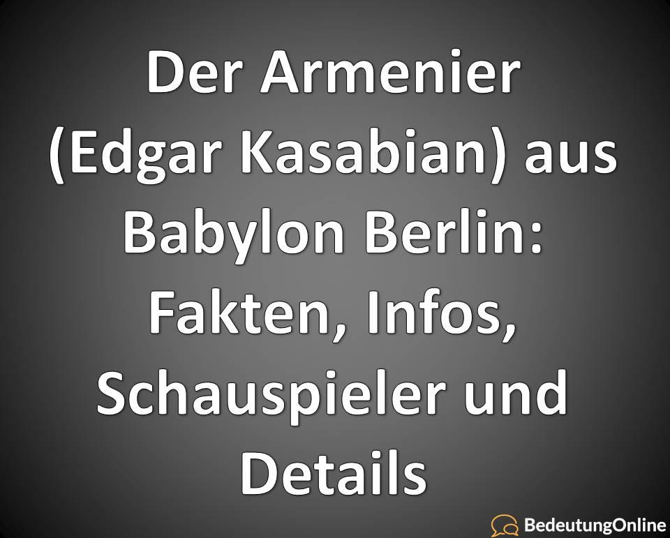Der Armenier Edgar Kasabian, aus Babylon Berlin, Fakten, Infos, Schauspieler und Details