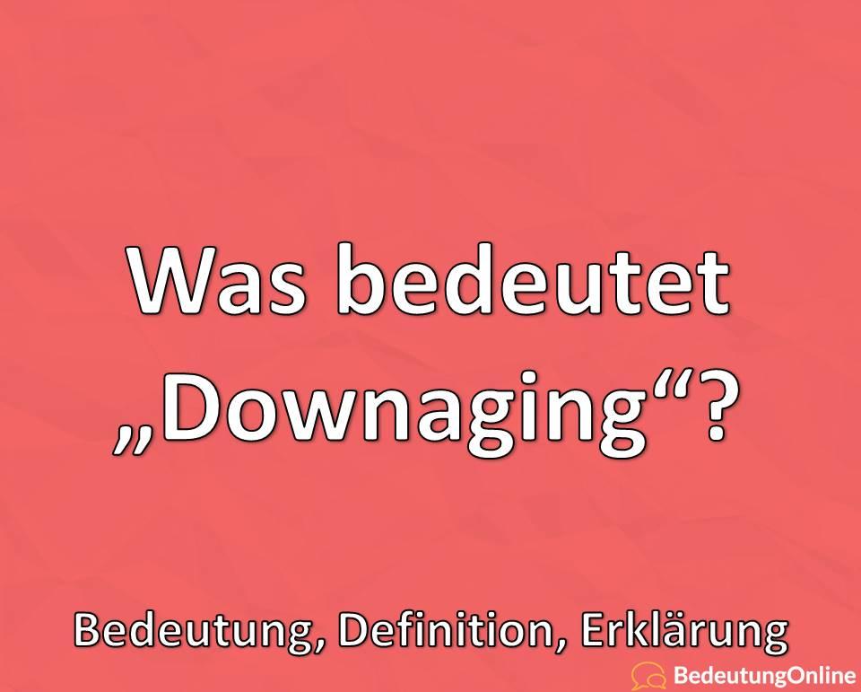 Was bedeutet Downaging, Bedeutung, Definition, Erklärung