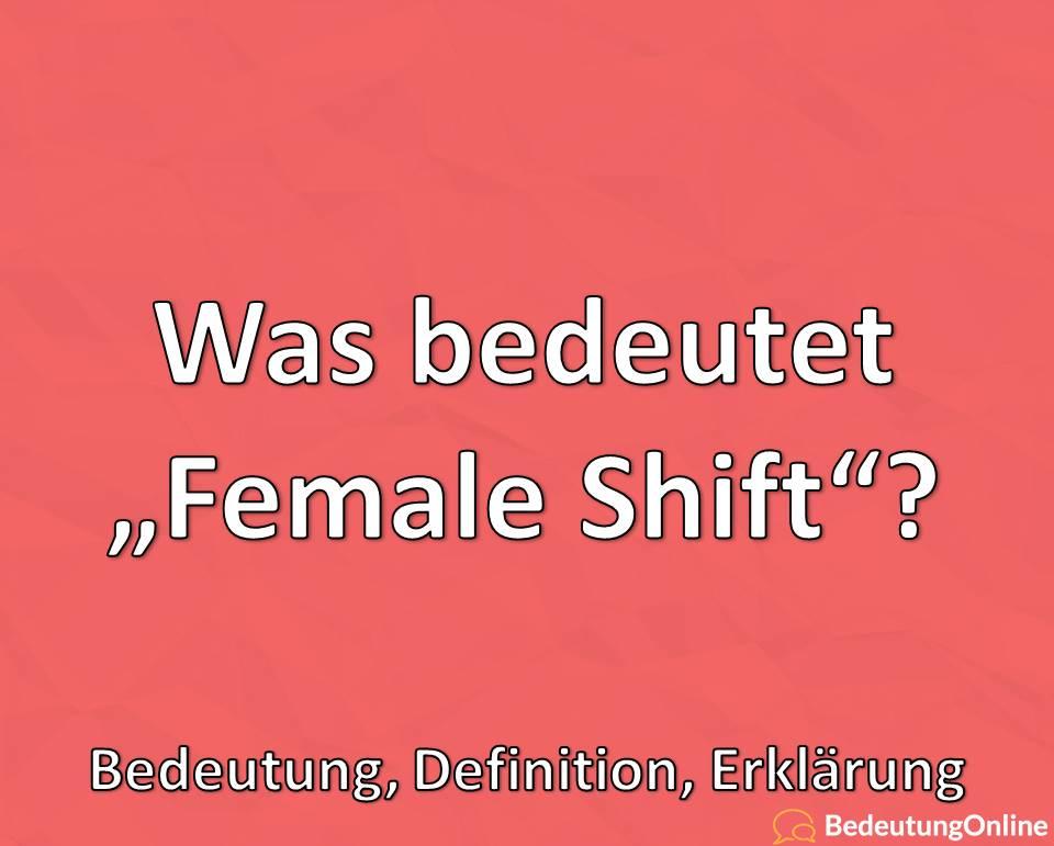 "Was bedeutet ""Female Shift""? Bedeutung, Definition, Erklärung"