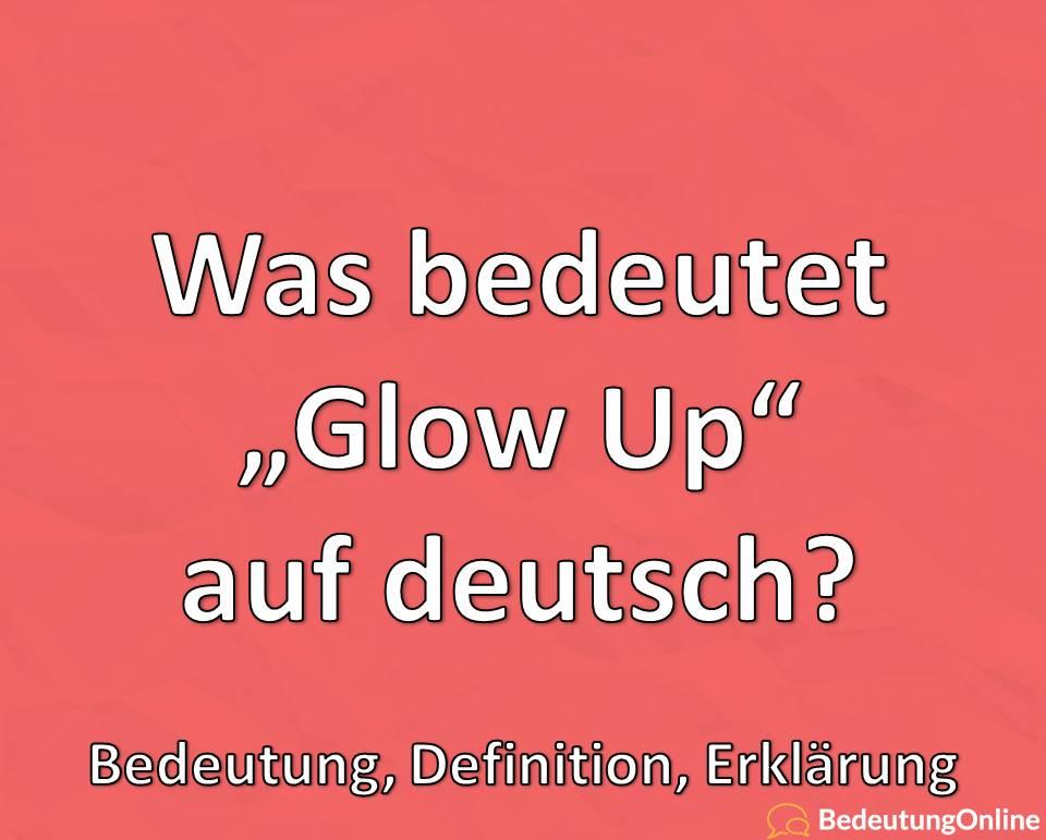 Was bedeutet Glow Up, Bedeutung auf deutsch, Definition, Erklärung, Übersetzung