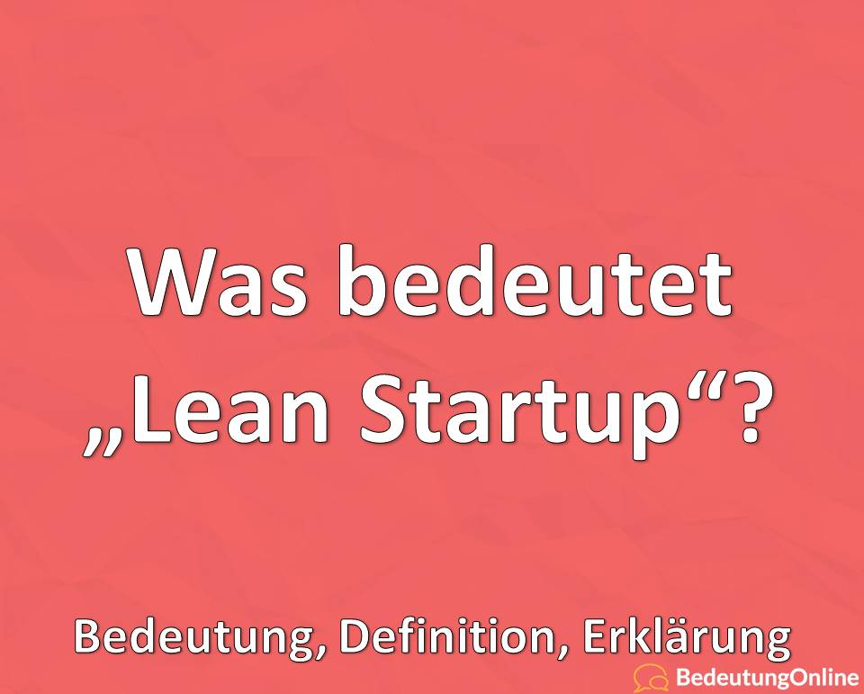 Was bedeutet Lean Startup, Bedeutung, Definition, Erklärung