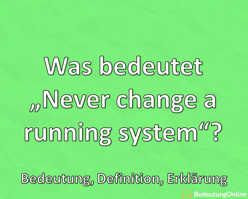 """Was bedeutet """"Never change a running system""""? Bedeutung, Definition, Erklärung"""