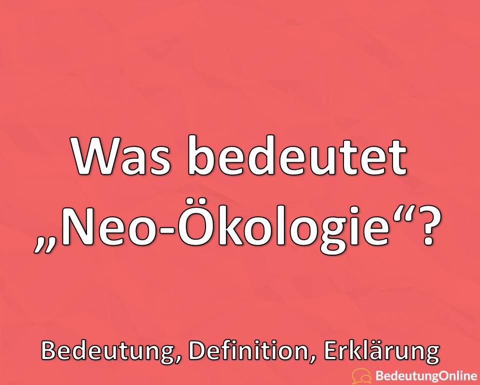 Was ist Neo-Ökologie, Bedeutung, Definition, Erklärung