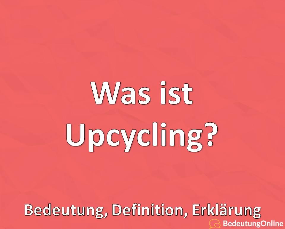 Was ist Upcycling, Bedeutung, Definition, Erklärung