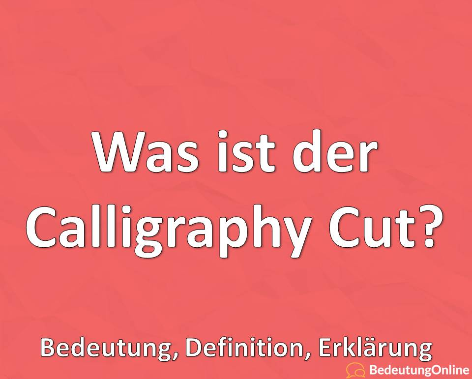 Was ist der Calligraphy Cut, Bedeutung, Definition, Erklärung