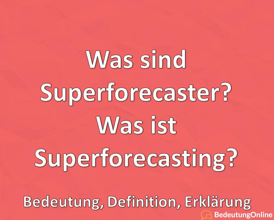 Was sind Superforecaster? Was ist Superforecasting? Bedeutung, Definition, Erklärung