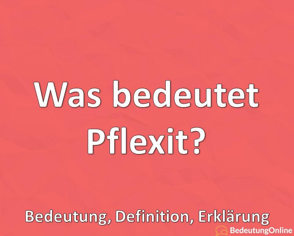 Was bedeutet Pflexit? Bedeutung, Definition, Erklärung