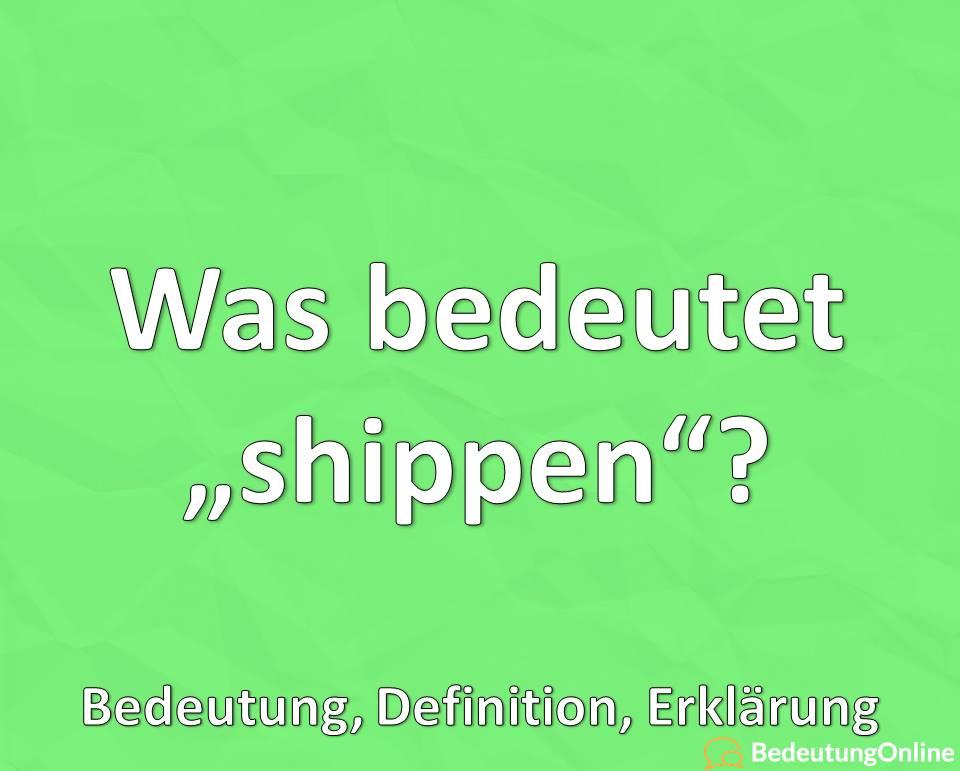 Was bedeutet shippen, Bedeutung, Erklärung auf deutsch, Definiton