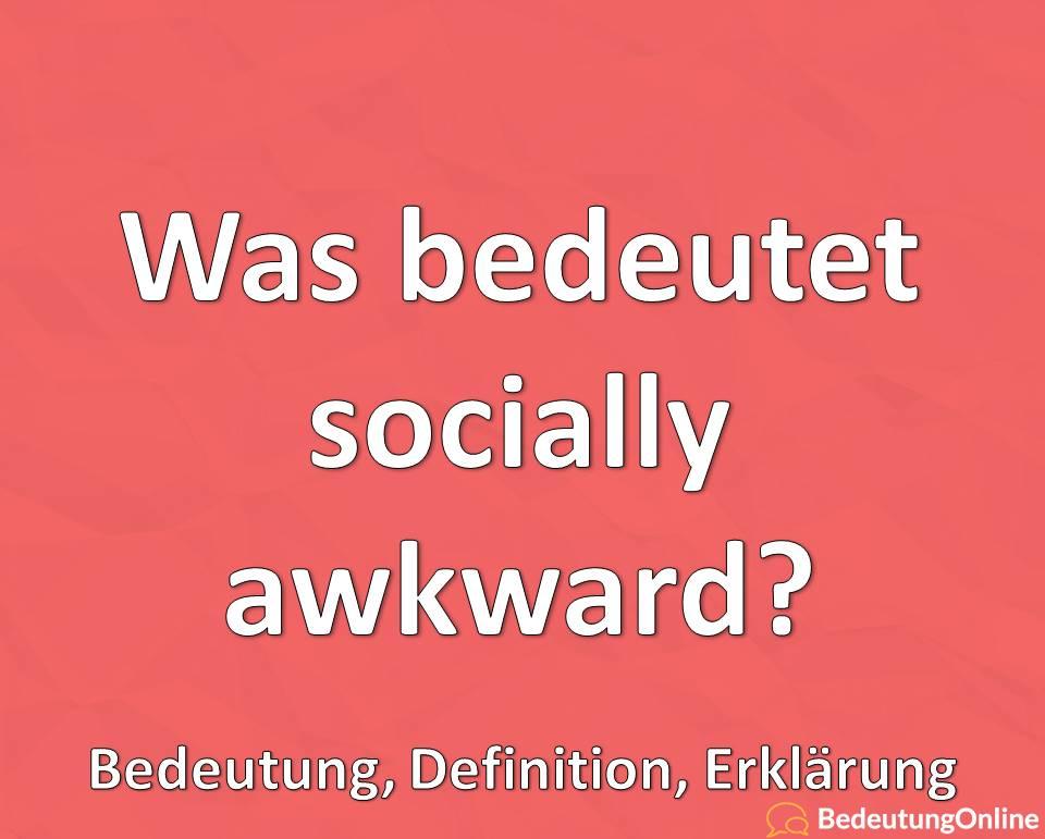 Was bedeutet socially awkward, Bedeutung auf deutsch, Übersetzung, Erklärung, Definition