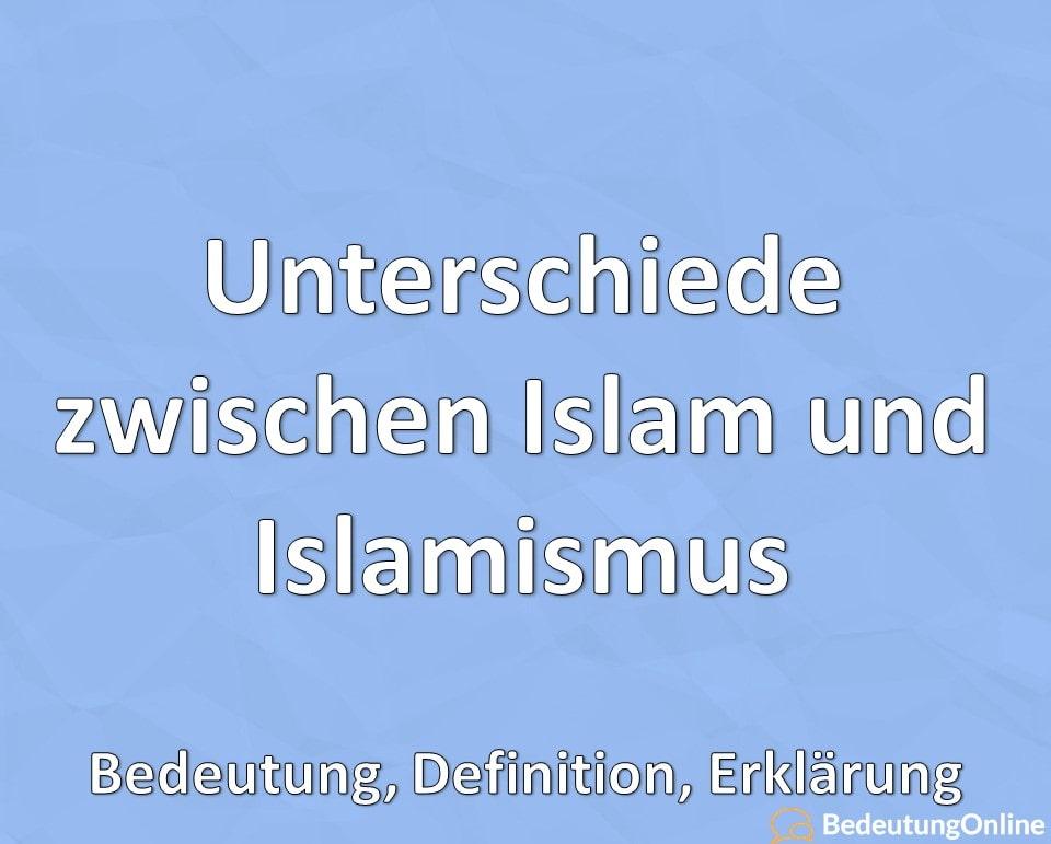 Unterschiede zwischen Islam und Islamismus, Bedeutung, Definition, Erklärung