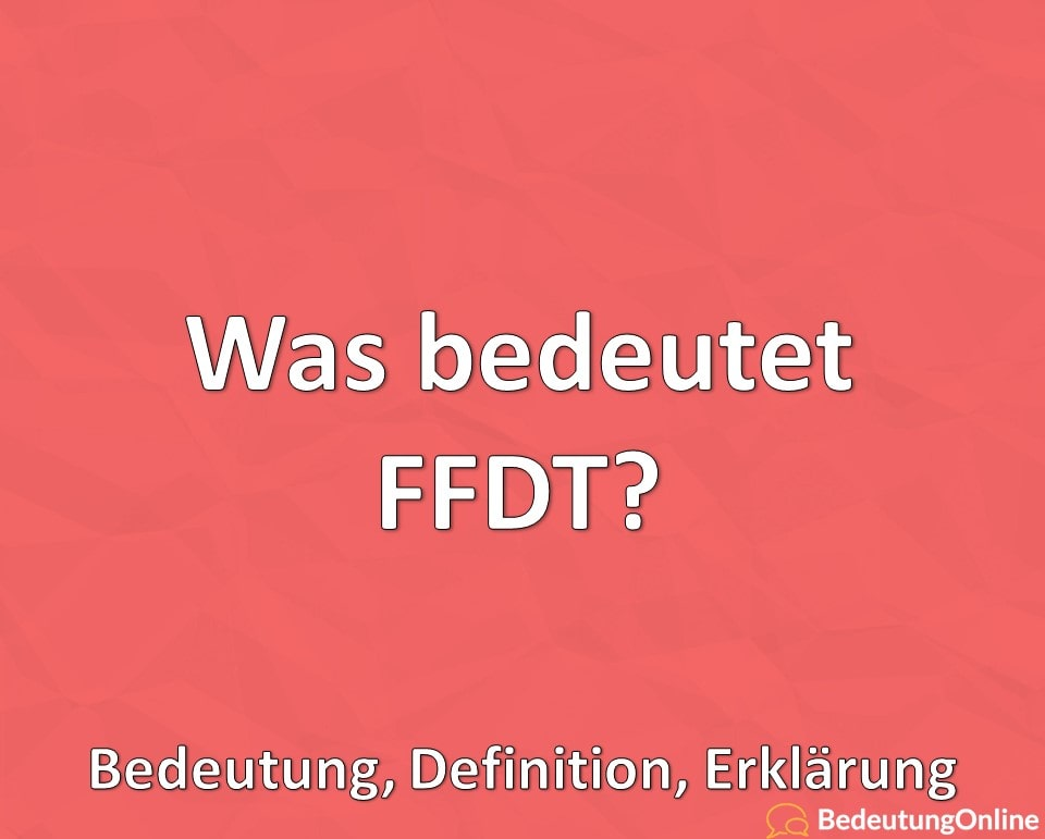 Was bedeutet FFDT? Bedeutung, Definition, Erklärung