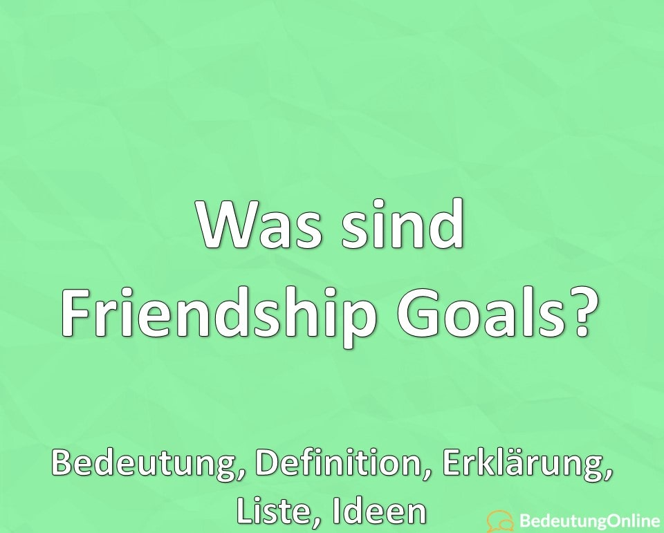 Was sind Friendship Goals, Bedeutung, Definition, Erklärung, Liste, Ideen