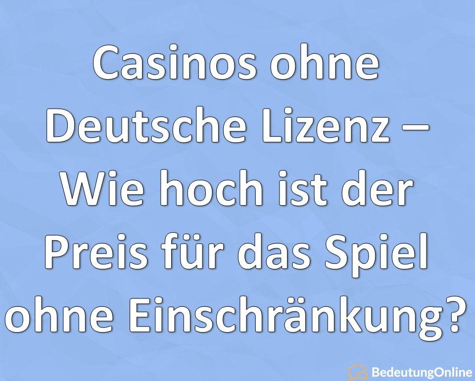 Casinos ohne Deutsche Lizenz – Wie hoch ist der Preis für das Spiel ohne Einschränkung?