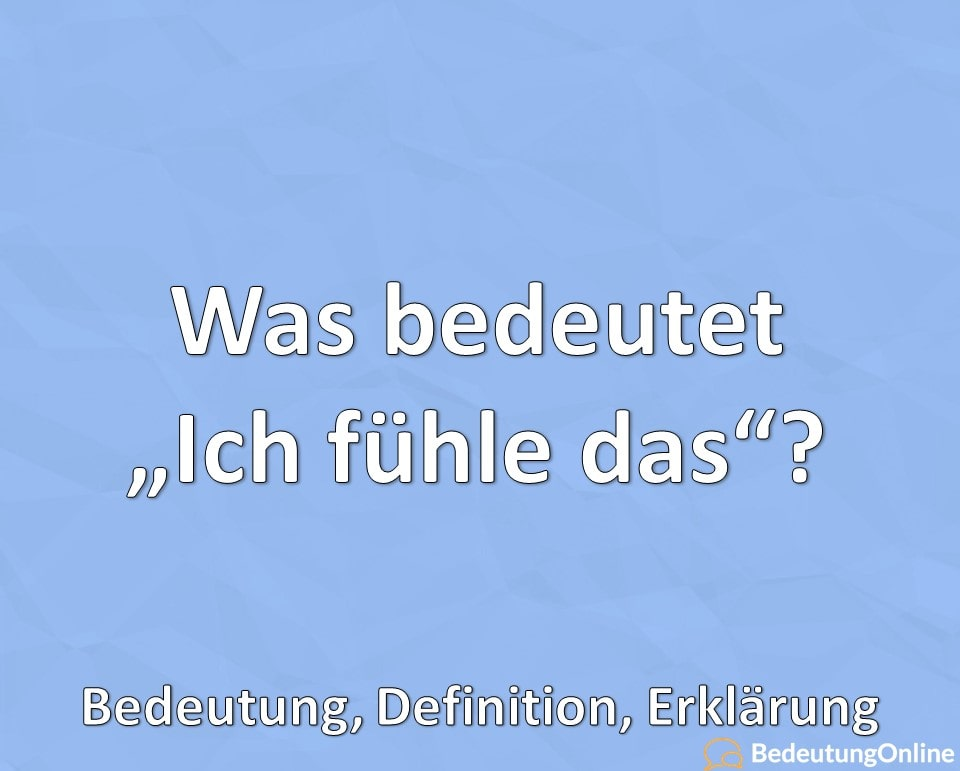 """Was bedeutet """"Ich fühle das"""" bzw. """"Fühl ich""""? Bedeutung, Erklärung, Definition"""