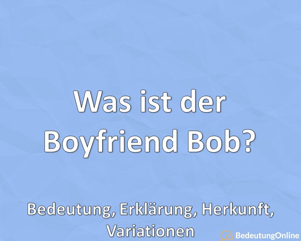 Was ist der Boyfriend Bob? Bedeutung, Erklärung, Herkunft, Variationen
