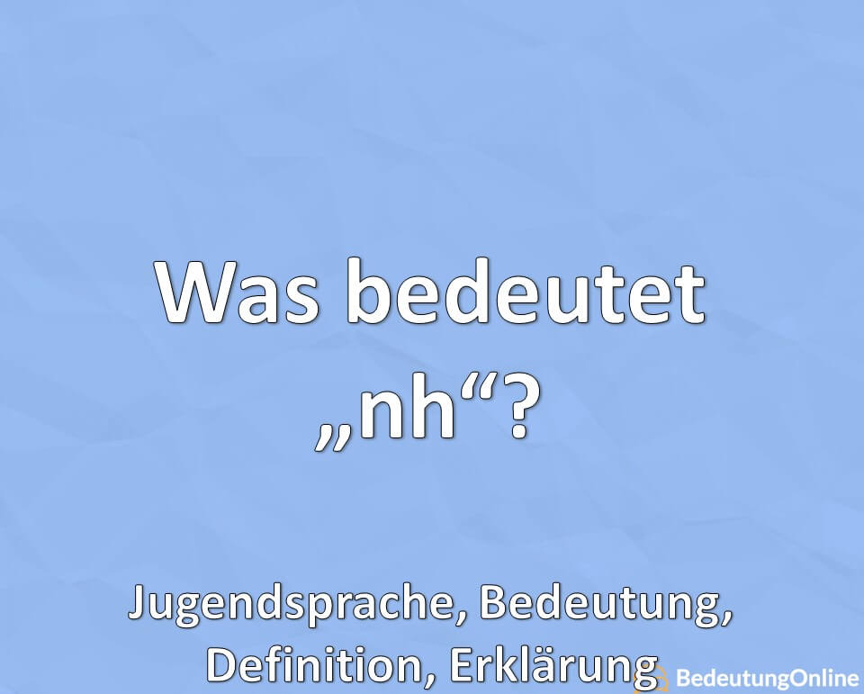 Was bedeutet nh? Jugendsprache, Bedeutung Abkürzung, Definition, Erklärung