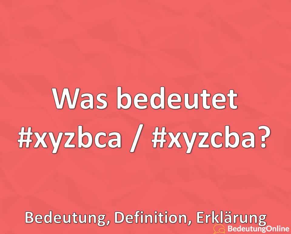 Was bedeutet #xyzbca / #xyzcba? Bedeutung Hashtag, TikTok, Erklärung, Definition