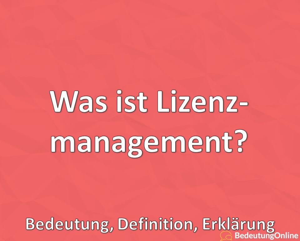 Was ist Lizenzmanagement? Bedeutung, Erklärung, Definition