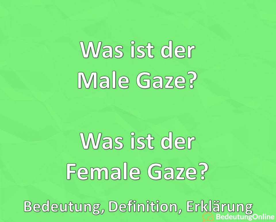 Was ist der Male Gaze? Was ist der Female Gaze? Bedeutung, Definition, Erklärung