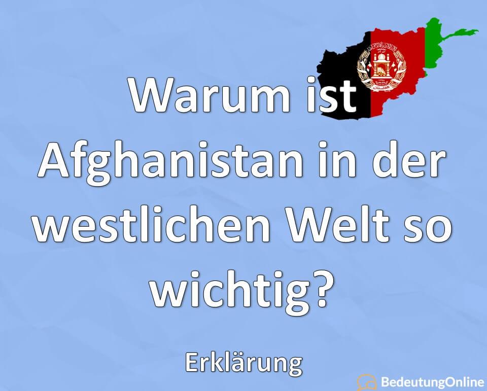 Warum ist Afghanistan in der westlichen Welt so wichtig? Erklärung