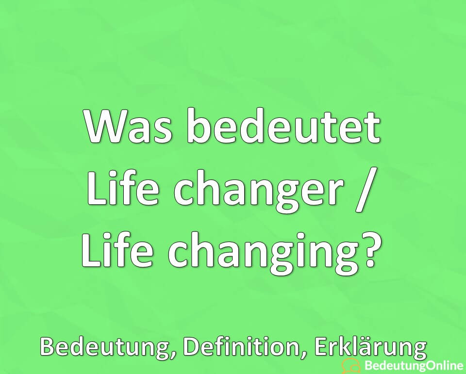 Was bedeutet Life changer / life changing? Bedeutung, Definition, Erklärung