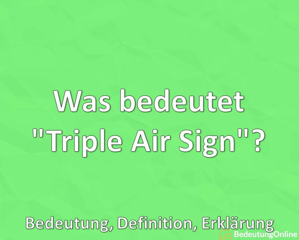 Was bedeutet, Triple Air Sign, Bedeutung, Definition, Erklärung_