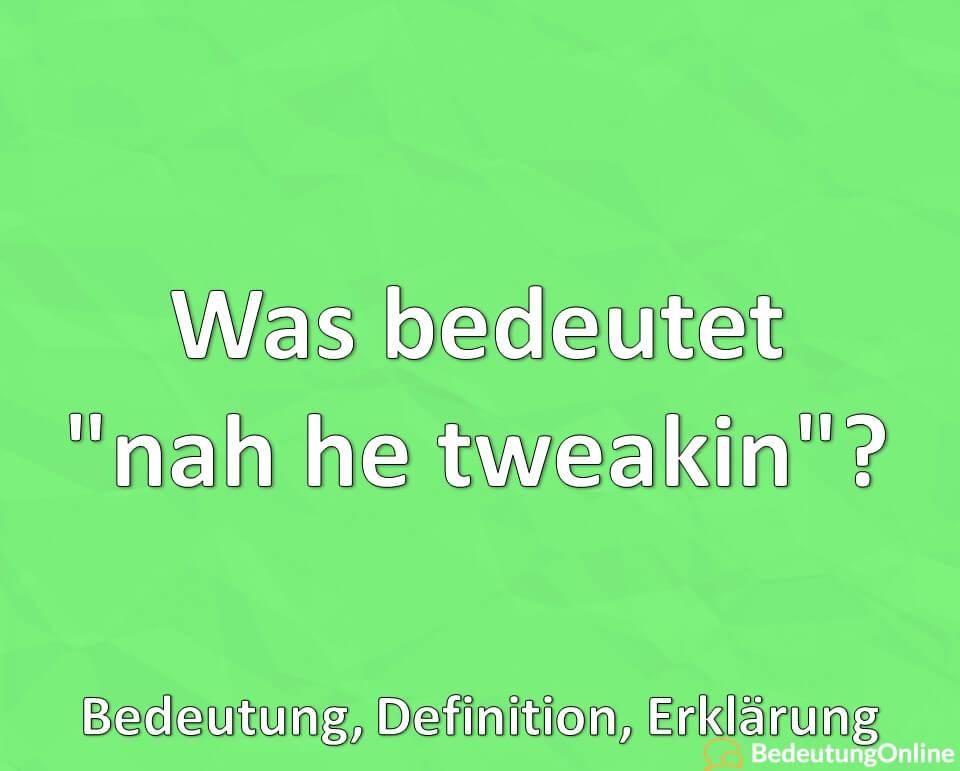 """Was bedeutet """"nah he tweakin""""? Bedeutung, Definition, Erklärung"""