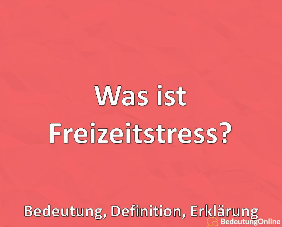 Was ist Freizeitstress, Bedeutung, Definition, Erklärung
