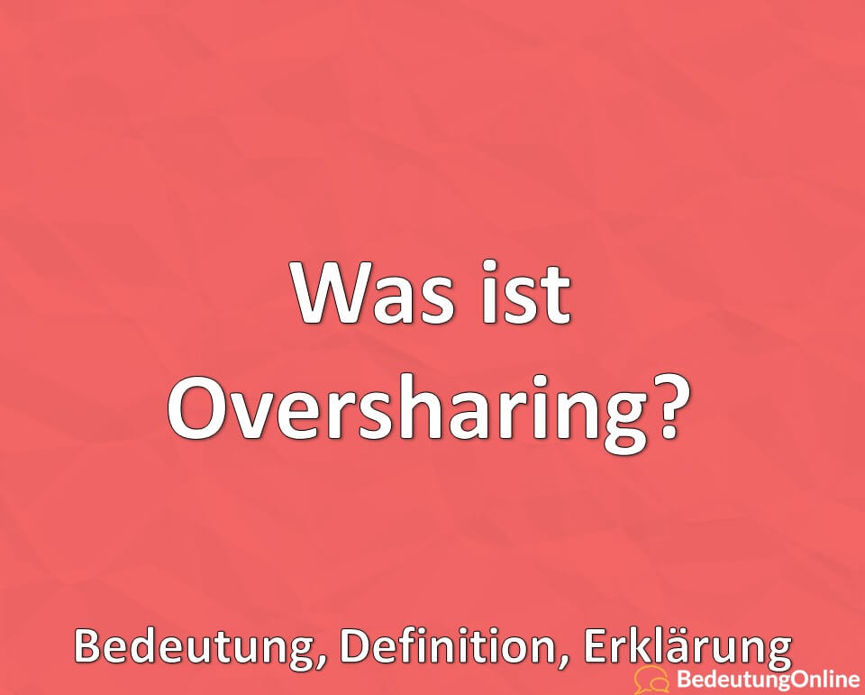 Was ist Oversharing? Bedeutung, Definition, Erklärung